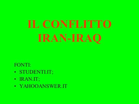 IL CONFLITTO IRAN-IRAQ FONTI: STUDENTI.IT; IRAN.IT; YAHOOANSWER.IT.