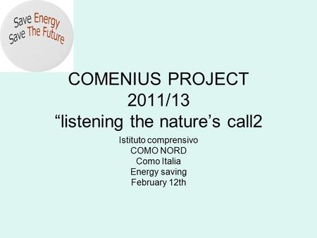 "COMENIUS PROJECT 2011/13 ""listening the nature's call2 Istituto comprensivo COMO NORD Como Italia Energy saving February 12th."