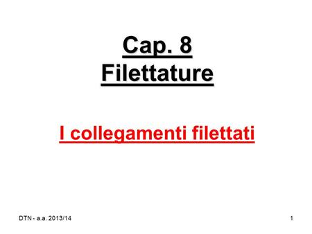 DTN - a.a. 2013/141 Cap. 8 Filettature I collegamenti filettati.