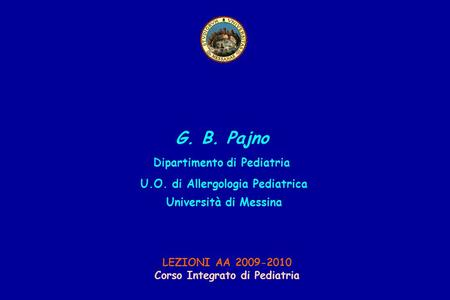 G. B. Pajno Dipartimento di Pediatria U.O. di Allergologia Pediatrica Università di Messina LEZIONI AA 2009-2010 Corso Integrato di Pediatria.