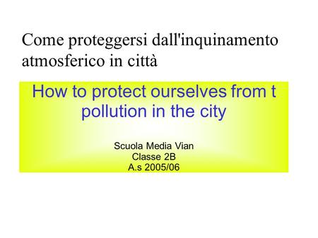 Come proteggersi dall'inquinamento atmosferico in città How to protect ourselves from t pollution in the city Scuola Media Vian Classe 2B A.s 2005/06.