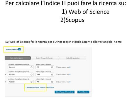 Per calcolare l'Indice H puoi fare la ricerca su: 1 ) Web of Science 2)Scopus Su Web of Science fai la ricerca per author search stando attento alle varianti.