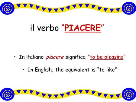 "il verbo ""PIACERE"" In italiano piacere significa ""to be pleasing"" In English, the equivalent is ""to like"""