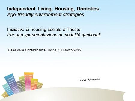 Iniziative di housing sociale a Trieste Per una sperimentazione di modalità gestionali Independent Living, Housing, Domotics Age-friendly environment strategies.