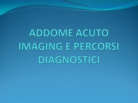 ADDOME ACUTO IMAGING E PERCORSI DIAGNOSTICI