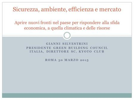 GIANNI SILVESTRINI PRESIDENTE GREEN BUILDING COUNCIL ITALIA, DIRETTORE SC. KYOTO CLUB ROMA 30 MARZO 2015 Sicurezza, ambiente, efficienza e mercato Aprire.