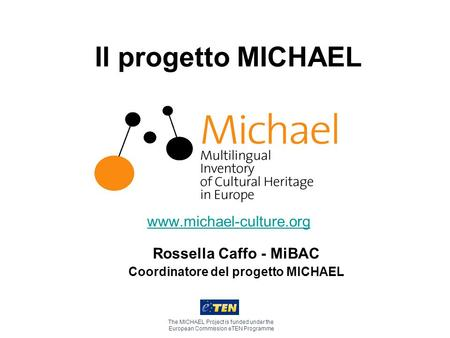 Il progetto MICHAEL www.michael-culture.org The MICHAEL Project is funded under the European Commission eTEN Programme Rossella Caffo - MiBAC Coordinatore.