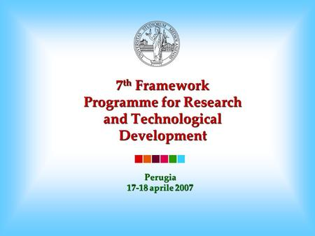 7 th Framework Programme for Research and Technological Development Perugia 17-18 aprile 2007.