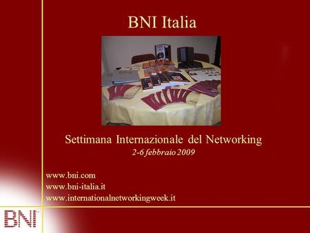 BNI Italia Settimana Internazionale del Networking 2-6 febbraio 2009 www.bni.com www.bni-italia.it www.internationalnetworkingweek.it.