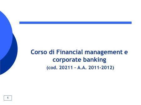 1 Corso di Financial management e corporate banking (cod. 20211 – A.A. 2011-2012)