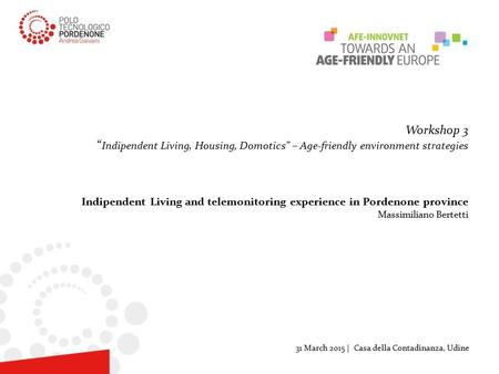 "Workshop 3 "" Indipendent Living, Housing, Domotics"" – Age-friendly environment strategies Indipendent Living and telemonitoring experience in Pordenone."