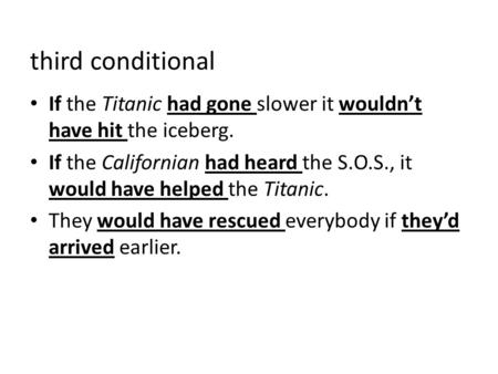Third conditional If the Titanic had gone slower it wouldn't have hit the iceberg. If the Californian had heard the S.O.S., it would have helped the Titanic.