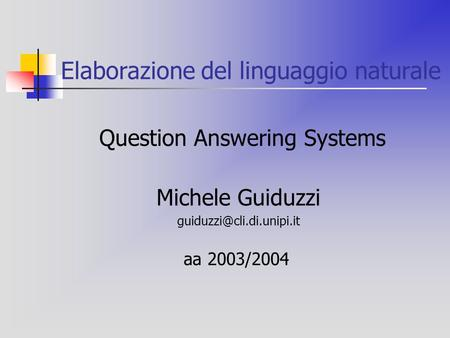 Elaborazione del linguaggio naturale Question Answering Systems Michele Guiduzzi aa 2003/2004.