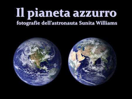 Il pianeta azzurro fotografie dell'astronauta Sunita Williams fotografie dell'astronauta Sunita Williams.