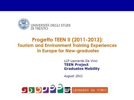LLP-Leonardo Da Vinci TEEN Project Graduates Mobility August 2011 Progetto TEEN II (2011-2013): Tourism and Environment Training Experiences in Europe.
