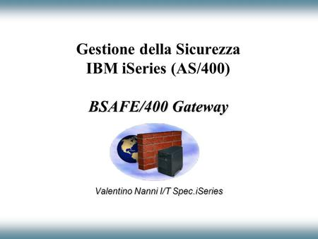 BSAFE/400 Gateway Gestione della Sicurezza IBM iSeries (AS/400) BSAFE/400 Gateway Valentino Nanni I/T Spec.iSeries.