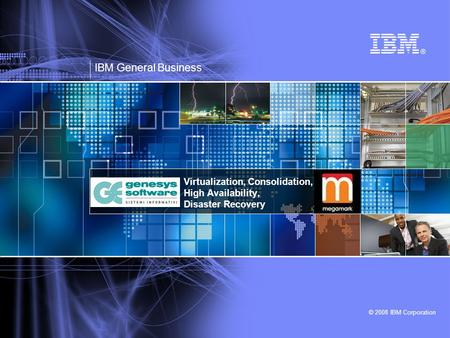 © 2008 IBM Corporation Virtualization, Consolidation, High Availability, Disaster Recovery IBM General Business.