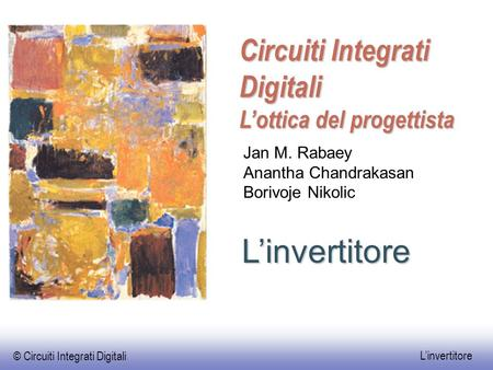 © Circuiti Integrati Digitali L'invertitore L'invertitore Circuiti Integrati Digitali L'ottica del progettista Jan M. Rabaey Anantha Chandrakasan Borivoje.