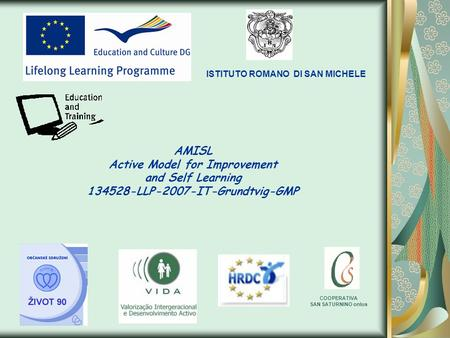 AMISL Active Model for Improvement and Self Learning 134528-LLP-2007-IT-Grundtvig-GMP ISTITUTO ROMANO DI SAN MICHELE COOPERATIVA SAN SATURNINO onlus.