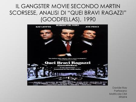 "IL GANGSTER MOVIE SECONDO MARTIN SCORSESE, ANALISI DI ""QUEI BRAVI RAGAZZI"" (GOODFELLAS), 1990 Davide Ray Partexano Matricola CIM 390694."