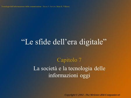 "Tecnologie dell'informazione e della comunicazione - Stacey S. Sawyer, Brian K. Williams Copyright © 2002 - The McGraw-Hill Companies srl ""Le sfide dell'era."