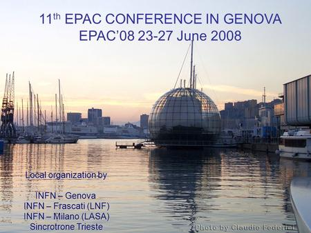 11 th EPAC CONFERENCE IN GENOVA EPAC'08 23-27 June 2008 Local organization by INFN – Genova INFN – Frascati (LNF) INFN – Milano (LASA) Sincrotrone Trieste.