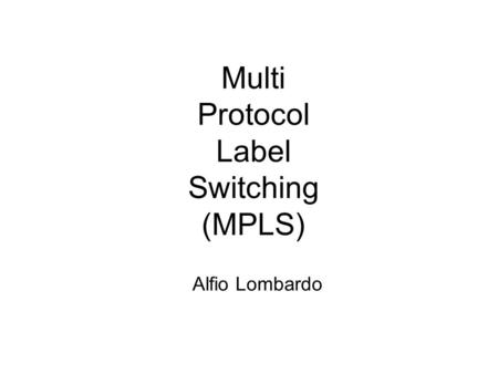 Multi Protocol Label Switching (MPLS) Alfio Lombardo.
