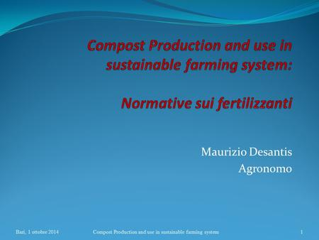 Maurizio Desantis Agronomo Bari, 1 ottobre 2014Compost Production and use in sustainable farming system1.