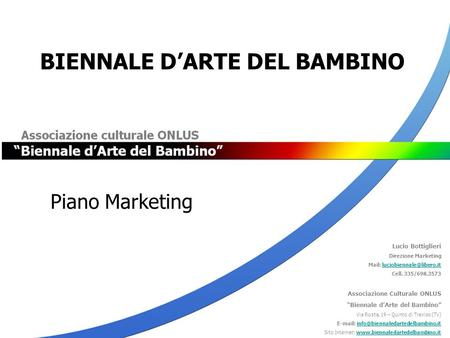 Piano Marketing BIENNALE D'ARTE DEL BAMBINO Lucio Bottiglieri Direzione Marketing Mail: Cell. 335/698.3573.