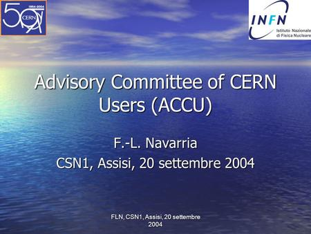 FLN, CSN1, Assisi, 20 settembre 2004 Advisory Committee of CERN Users (ACCU) F.-L. Navarria CSN1, Assisi, 20 settembre 2004.