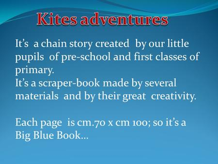 It's a chain story created by our little pupils of pre-school and first classes of primary. It's a scraper-book made by several materials and by their.
