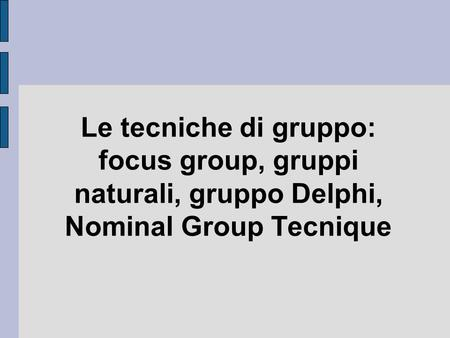 Le tecniche di gruppo: focus group, gruppi naturali, gruppo Delphi, Nominal Group Tecnique.