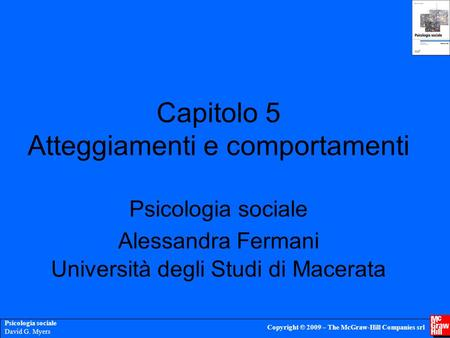 Psicologia sociale David G. Myers Copyright © 2009 – The McGraw-Hill Companies srl Capitolo 5 Atteggiamenti e comportamenti Psicologia sociale Alessandra.
