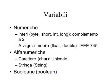 Variabili Numeriche –Interi (byte, short, int, long): complemento a 2 –A virgola mobile (float, double): IEEE 745 Alfanumeriche –Carattere (char): Unicode.