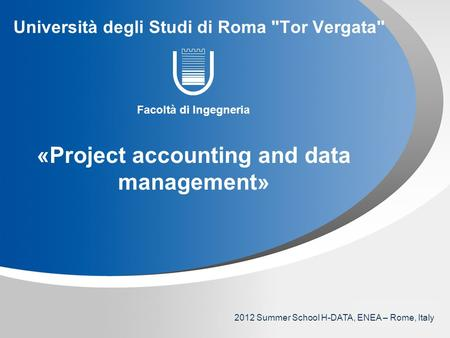 YOUR LOGO Università degli Studi di Roma Tor Vergata Facoltà di Ingegneria «Project accounting and data management» 2012 Summer School H-DATA, ENEA –