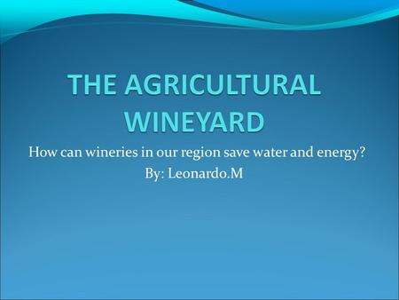 How can wineries in our region save water and energy? By: Leonardo.M.