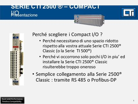 1 Rock Solid Performance. Timeless Compatibility. Rock Solid Performance. Timeless Compatibility. SERIE CTI 2500 ® – COMPACT I/O Perché scegliere i Compact.