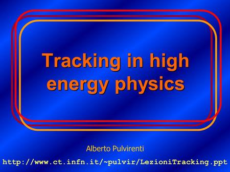Tracking in high energy physics Alberto Pulvirenti