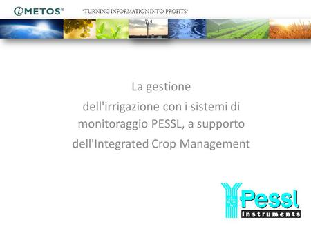 "La gestione dell'irrigazione con i sistemi di monitoraggio PESSL, a supporto dell'Integrated Crop Management ""TURNING INFORMATION INTO PROFITS"""