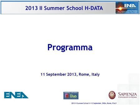 2013 II Summer School 11-13 September, ENEA, Rome, ITALY Programma 11 September 2013, Rome, Italy 2013 II Summer School H-DATA.