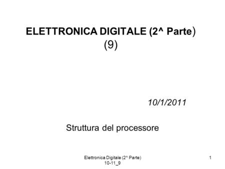 Elettronica Digitale (2^ Parte) 10-11_9 1 10/1/2011 Struttura del processore ELETTRONICA DIGITALE (2^ Parte ) (9)