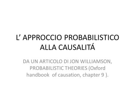 L' APPROCCIO PROBABILISTICO ALLA CAUSALITÁ DA UN ARTICOLO DI JON WILLIAMSON, PROBABILISTIC THEORIES (Oxford handbook of causation, chapter 9 ).
