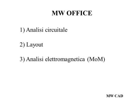 MW CAD MW OFFICE 1) Analisi circuitale 2) Layout 3) Analisi elettromagnetica (MoM)