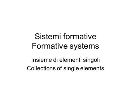 Sistemi formative Formative systems Insieme di elementi singoli Collections of single elements.