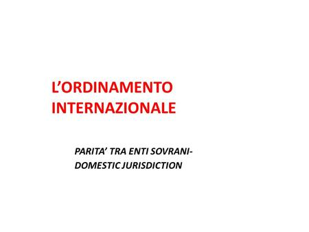 L'ORDINAMENTO INTERNAZIONALE PARITA' TRA ENTI SOVRANI- DOMESTIC JURISDICTION.
