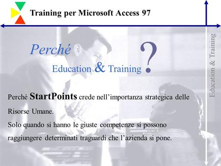 Education & Training Training per Microsoft Access 97 Perché Education & Training ? Perché StartPoints crede nell'importanza strategica delle Risorse Umane.