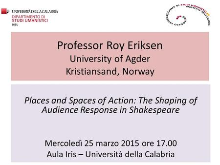 Professor Roy Eriksen University of Agder Kristiansand, Norway Places and Spaces of Action: The Shaping of Audience Response in Shakespeare Mercoledì 25.