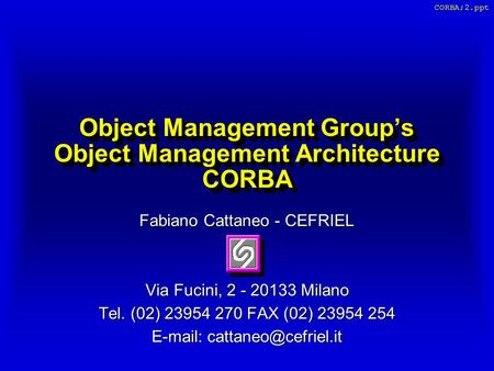 CORBA;2.ppt Object Management Group's Object Management Architecture CORBA Fabiano Cattaneo - CEFRIEL Via Fucini, 2 - 20133 Milano Tel. (02) 23954 270.