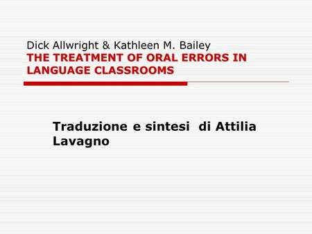 THE TREATMENT OF ORAL ERRORS IN LANGUAGE CLASSROOMS Dick Allwright & Kathleen M. Bailey THE TREATMENT OF ORAL ERRORS IN LANGUAGE CLASSROOMS Traduzione.