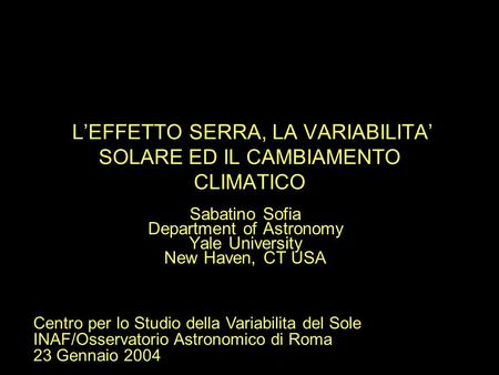 L'EFFETTO SERRA, LA VARIABILITA' SOLARE ED IL CAMBIAMENTO CLIMATICO Sabatino Sofia Department of Astronomy Yale University New Haven, CT USA Centro per.